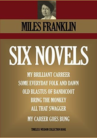 SIX NOVELS. My Brilliant Carreer, Some Everyday Folk And Dawn, Old Blastus Of Bandicoot, Bring The Monkey, All That Swagger, My Career Goes Bung (Timeless Wisdom Collection Book 4620)