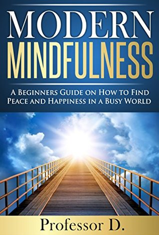 Modern Mindfulness: A Beginners Guide on How to Find Peace and Happiness in a Busy World