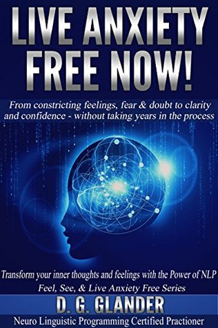 Live Anxiety Free Now! From Constricting Feelings, Fear & Doubt To Clarity and Confidence - Without Taking Years in the Process (Feel, See & Live Anxiety Free Series Book 1)