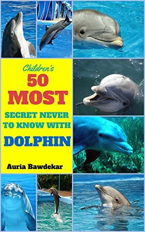 Dolphin Books For Kids : 50 Most Secret Never To Know With Dolphin ( Dolphin Books For Kids, Dolphin Books, Dolphin Facts For Kids, Dolphin Facts, Dolphins ... For Children) (Animal Books For Kids 1)