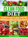 Clean Food Diet: 33 Ways to Eat Clean, Stay Fit and Easily Reduce Your Weight (Clean Food Diet books, Clean Foods, Clean Food Eating)