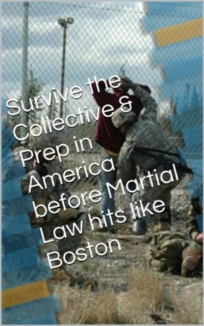 Survive the Collective & Prep in America before Martial Law hits like Boston