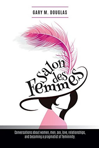 Salon Des Femmes: Conversations about women, men, sex, love, relationships, and becoming a pragmatist of femininity