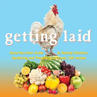 Getting Laid: Everything You Need to Know About Raising Chickens, Gardening and Preserving � with Over 100 Recipes!