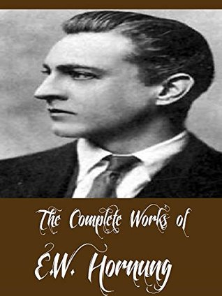 The Complete Works of E.W. Hornung (20 Complete Works of E.W. Hornung Including The Amateur Cracksman, Mr Justice Raffles, The Camera Fiend, The Crime Doctor, Raffles, Dead Men Tell No Tales, & More)