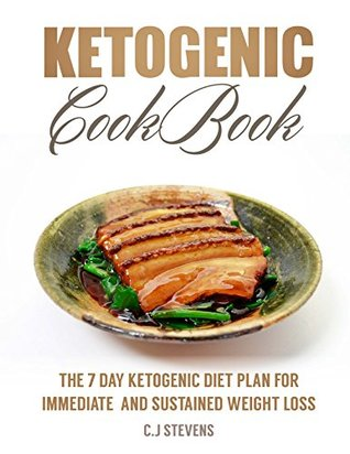 Ketogenic cookbook: The 7 day ketogenic diet plan for immediate and sustained weight loss. includes over 25 ketogenic recipes