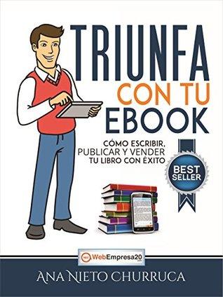 Triunfa con tu ebook: Cómo escribir, publicar y vender tu libro con éxito (Incluye Mini Curso GRATIS: 10 Requisitos para que tu libro sea un bestseller)