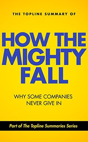 The Topline Summary of Jim Collins' How the Mighty Fall - Why Some Companies NEVER Give In
