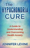 The Hypochondria Cure: A Guide to Understanding and Overcoming Health Anxiety