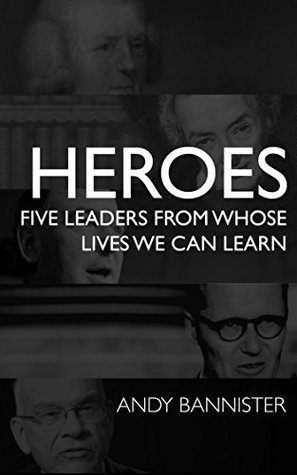 Heroes: Five Leaders From Whose Lives We Can Learn