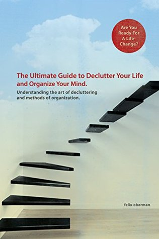 The Ultimate Guide to Declutter Your Life and Organize your Mind.: Understanding the Art of Decluttering and Methods of Organization.