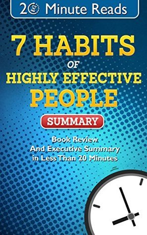 7 Habits of Highly Effective People Summary: Book Review And Executive Summary In Less Than 30 Minutes (20 Minute Reads 1)