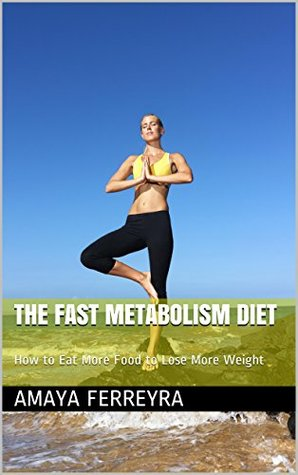 The Fast Metabolism Diet: How to Eat More Food to Lose More Weight