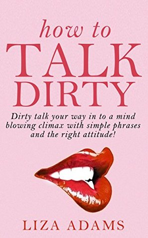 How To Talk Dirty Dirty Talk Your Way Into A Mind Blowing Climax