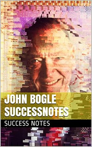 John Bogle SUCCESSNotes: Common Sense on Mutual Funds, The Bogleheads', The Clash of the Cultures, And Enough