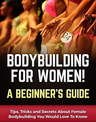 Bodybuilding for Women! A Beginner's Guide: Tips, Tricks and Secrets About Female Bodybuilding You Would Love To Know (Bodybuilding Anatomy Book 1)