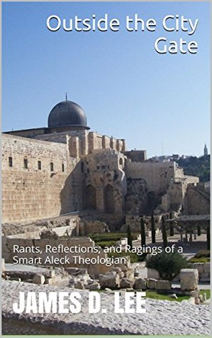 Outside the City Gate: Rants, Reflections, and Ragings of a Smart Aleck Theologian
