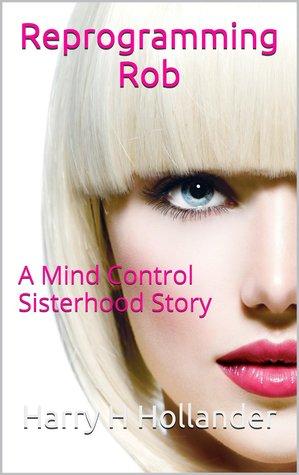 Reprogramming Rob: A Mind Control Sisterhood Story