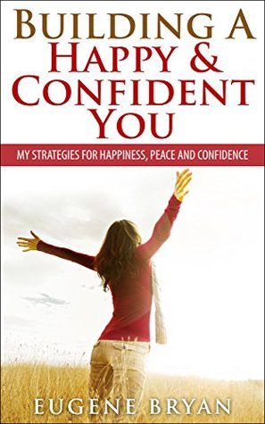 Building a Happy & Confident You: My Strategies for Happiness, Peace and Confidence