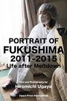 PORTRAIT OF FUKUSHIMA: 2011-2015: LIFE AFTER MELTDOWN