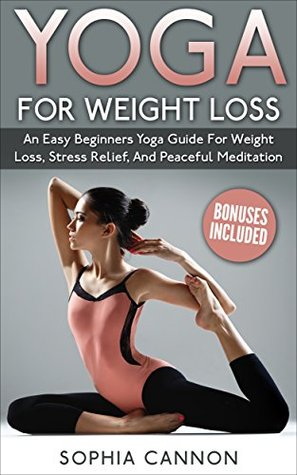 Yoga: Yoga For Weight Loss An Easy Beginners Yoga Guide For Weight Loss, Stress Relief, And Peaceful Meditation
