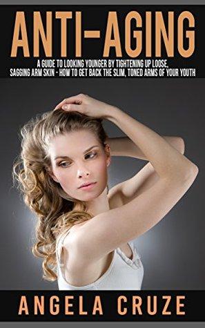 Anti-Aging Book Three: A Guide to Looking Younger by Tightening Up Loose, Sagging Arm Skin - How to Get Back the Slim, Toned Arms of Your Youth