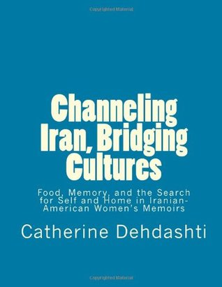 Channeling Iran, Bridging Cultures: Food, Memory, and the Search for Self and Home in Iranian-American Women's Memoirs