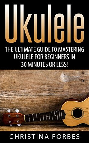 Ukulele The Ultimate Guide To Mastering Ukulele For Beginners In 30