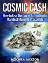 Cosmic Cash: How to Use the Law of Attraction to Manifest Money & Prosperity