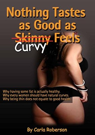 Nothing Tastes As Good As Curvy Feels: Why having some fat is actually healthy, Why every woman should have natural curves, why being thin does not equate ... Exercises for Curvy Body, How to Stay Fit))