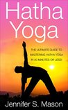 Hatha Yoga: The Ultimate Guide to Mastering Hatha Yoga in 30 Minutes or Less (Hatha Yoga - Yoga - Yoga for Beginners - Yoga Techniques - Yoga for Weight Loss - Bikram Yoga)