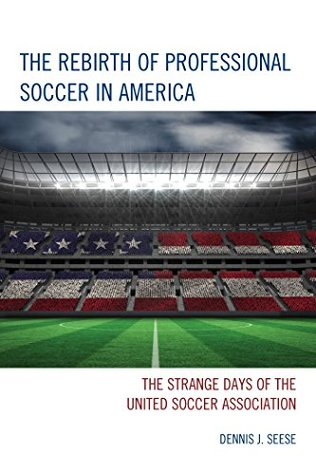 The Rebirth of Professional Soccer in America: The Strange Days of the United Soccer Association