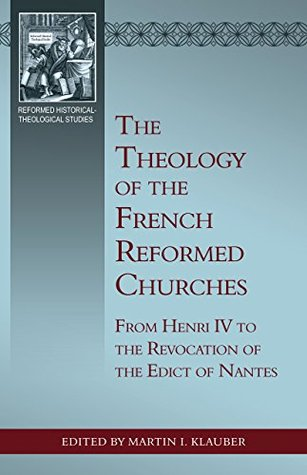 The Theology of the French Reformed Churches: From Henry IV to the Revocation of the Edict of Nantes