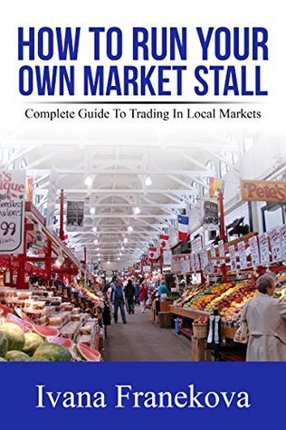 How To Run Your Own Market Stall: Step-By-Step Complete Guide To Setting Up Small Business As A Market Trader
