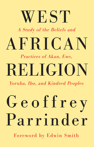 West African Religion: A Study of the Beliefs & Practices of Akan, Ewe, Yoruba, Ibo & Kindred Peoples