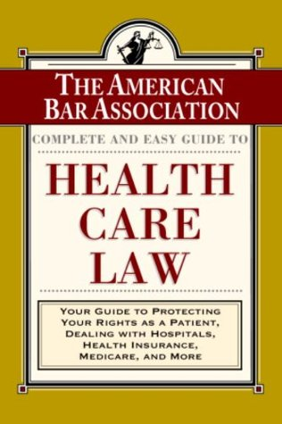 The ABA Complete and Easy Guide to Health Care Law: Your Guide to Protecting Your Rights as a Patient, Dealing with Hospitals, Health Insurance, Medicare, and More