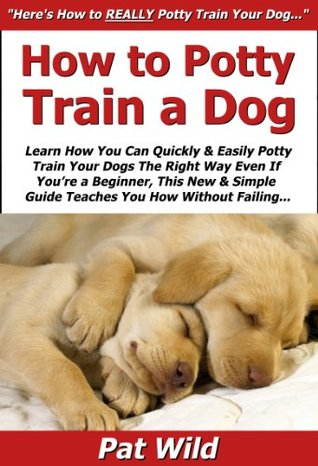 How to Potty Train a Dog: Learn How You Can Quickly & Easily Potty Train Your Dogs The Right Way Even If You're a Beginner, This New & Simple to Follow Guide Teaches You How Without Failing