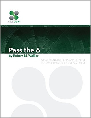 Pass The 6 - 2015: A Plain English Explanation To Help You Pass The Series 6 Exam