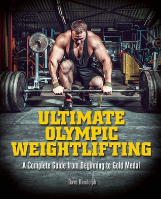 Ebook Ultimate Olympic Weightlifting: A Complete Guide from Beginning to Gold Medal by Dave Randolph read!