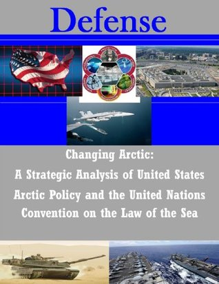 Changing Arctic: A Strategic Analysis of United States Arctic Policy and the United Nations Convention on the Law of the Sea
