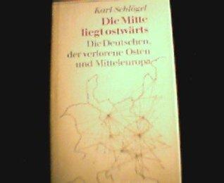 Die Mitte liegt ostwarts: Die Deutschen, der verlorene Osten und Mitteleuropa