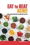Eat to Beat Acne! How a plant-based diet can help heal your skin