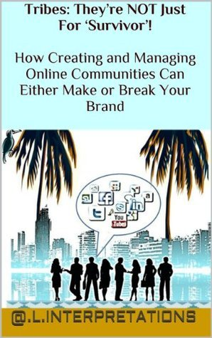 Tribes: They're NOT Just For 'Survivor'! How Creating and Managing Online Communities Can Either Make or Break Your Brand