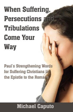 When Suffering, Persecutions and Tribulations Come Your Way Paul's Strengthening Words for Suffering Christians in the Epistle to the Romans