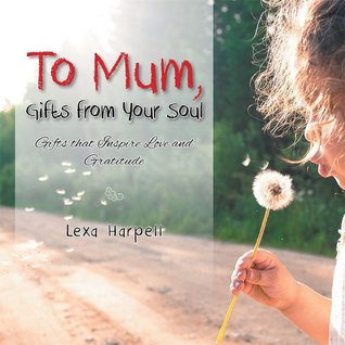 To Mum, Gifts from Your Soul: Gifts That Inspire Love and Gratitude