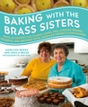 Baking with the Brass Sisters: Over 125 Recipes for Classic Cakes, Pies, Cookies, Breads, Desserts, and Savories from America's Favorite Home Bakers