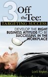 Targeting Success: Develop the Right Business Attitude to Be Successful in the Workplace (3 Off the Tee Book 1)