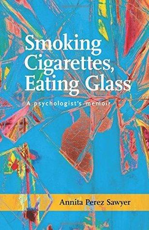 Smoking Cigarettes, Eating Glass: A Psychologist's Memoir