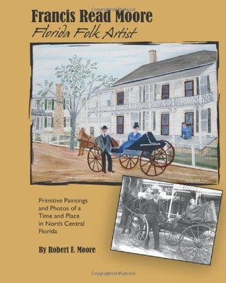 Francis Read Moore Florida Folk Artist: Primitive Paintings and Photos of a Time and Place in North Central Florida