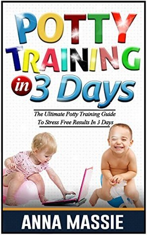 Potty Training In 3 Days: The Ultimate Potty Training Guide To Stress Free Results In 3 Days (Potty Training, Potty Training in 3 Days, Potty Train in a Weekend, Potty Training Books)